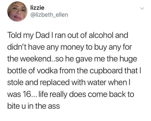 Ass, Dad, and Money: lizzie  @lizbeth_ellen  Told my Dad I ran out of alcohol and  didn't have any money to buy any for  the weekend.so he gave me the huge  bottle of vodka from the cupboard that l  stole and replaced with water when l  was 16... ife really does come back to  bite u in the ass