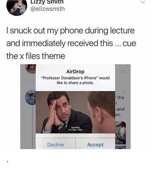 """Smith: Lizzy Smith  @elizwsmith  I snuck out my phone during lecture  and immediately received this ... cue  the x files theme  AirDrop  """"Professor Donaldson's iPhone"""" would  like to share a photo.  the  and  em.  (quietly)  rLL KILL YOU  Decline  Аcсept ."""