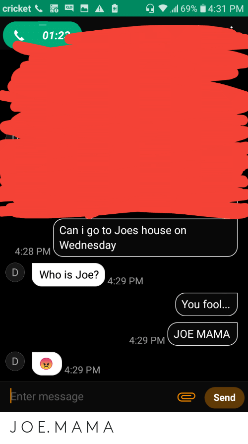 Reddit, Cricket, and House: ll 69% 4:31 PM  cricket  01:2  Can i go to Joes house on  Wednesday  4:28 PM  D  Who is Joe?  4:29 PM  You fool...  JOE MАMA  4:29 PM  D  4:29 PM  Enter message  Send J O E. M A M A