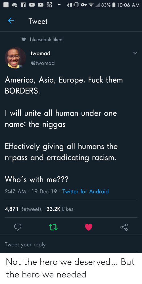 Not The: ll 83%  10:06 AM  Tweet  bluesdank liked  twomad  @twomad  America, Asia, Europe. Fuck them  BORDERS.  I will unite al| human under one  name: the niggas  Effectively giving all humans the  n-pass and erradicating racism.  Who's with me???  · 19 Dec 19 · Twitter for Android  2:47 AM  4,871 Retweets 33.2K Likes  Tweet your reply Not the hero we deserved… But the hero we needed