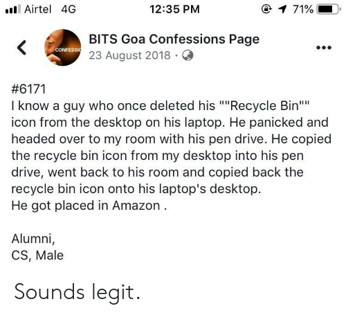"""Amazon, Drive, and Laptop: ll Airtel 4G  12:35 PM  @  71%.  BITS Goa Confessions Page  23 August 2018.Q  CONFESSI  #6171  I know a guy who once deleted his """"""""Recycle Bin""""  icon from the desktop on his laptop. He panicked and  headed over to my room with his pen drive. He copied  the recycle bin icon from my desktop into his pen  drive, went back to his room and copied back the  recycle bin icon onto his laptop's desktop.  He got placed in Amazon  Alumni,  CS, Male Sounds legit."""