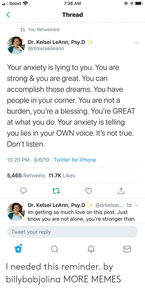 Not Alone: ll Boost  7:36 AM  Thread  ti You Retweeted  Dr. Kelsei LeAnn, Psy.D  @drkelseileann  Your anxiety is lying to you. You are  strong & you are great. You can  accomplish those dreams. You have  people in your corner. You are not a  burden, you're a blessing. You're GREAT  at what you do. Your anxiety is telling  you lies in your OWN voice. It's not true.  Don't listen.  10:20 PM 8/6/19 Twitter for iPhone  5,465 Retweets 11.7K Likes  Dr. Kelsei LeAnn, Psy.D @drkelsei... 1d  Im getting so much love on this post. Just  know you are not alone, you're stronger than  Tweet your reply I needed this reminder. by billybobjolina MORE MEMES