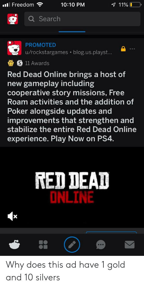 Ps4, Blog, and Free: ll Freedom  10:10 PNM  Search  PROMOTED  u/rockstargames blog.us.playst...  11 Awards  Red Dead Online brings a host of  new gameplay including  ative story mission  s, Free  cooper  Roam activities and the addition of  Poker alongside updates and  improvements that strengthen and  stabilize the entire Red Dead Online  experience. Play Now on PS4  RED DEAD  ONLINE Why does this ad have 1 gold and 10 silvers