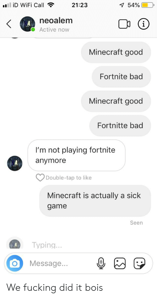 Bad, Fucking, and Minecraft: ll iD WiFi Call  21:23  1 54%  neoalem  i  <  Active now  Minecraft good  Fortnite bad  Minecraft good  Fortnitte bad  I'm not playing fortnite  anymore  Double-tap to like  Minecraft is actually a sick  game  Seen  Typing...  A  Message... We fucking did it bois