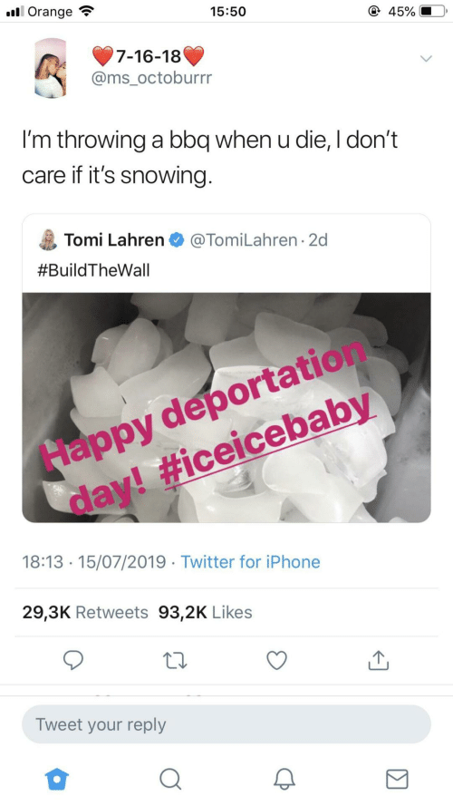 when u: ll Orange  15:50  45%  7-16-18  @ms_octoburrr  I'm throwing a bbq when u die, I don't  care if it's snowing.  Tomi Lahren O @TomiLahren · 2d  #BuildTheWall  Happy deportation  day! #iceicebaby  18:13 · 15/07/2019 · Twitter for iPhone  29,3K Retweets 93,2K Likes  Tweet your reply