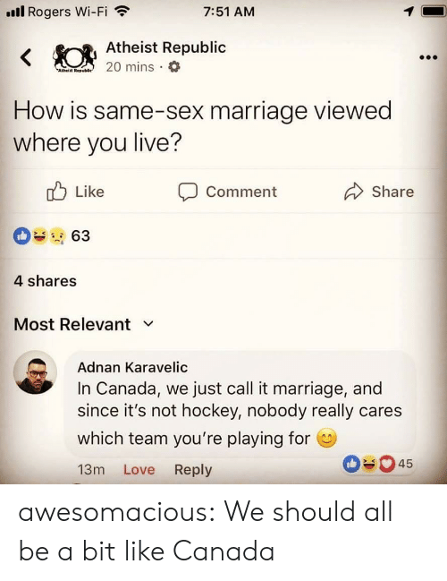 Hockey: ll Rogers Wi-Fi  7:51 AM  Atheist Republic  Atheiit Rep  How is same-sex marriage viewed  where you live?  Like  Comment  Share  4 shares  Most Relevant v  Adnan Karavelic  In Canada, we just call it marriage, and  since it's not hockey, nobody really cares  which team you're playing for  13m Love Reply  045 awesomacious:  We should all be a bit like Canada
