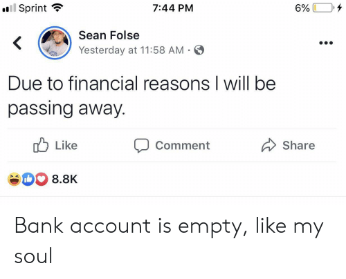 Bank, Sprint, and Soul: ll Sprint  4  7:44 PM  6%  Sean Folse  <  Yesterday at 11:58 AM .  Due to financial reasons I will be  passing away.  Like  Share  Comment  8.8K Bank account is empty, like my soul