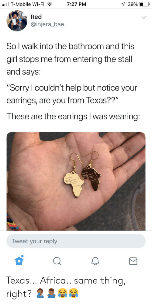 "Bae: ll T-Mobile Wi-Fi  7:27 PM  39%  Red  @injera_bae  So I walk into the bathroom and this  girl stops me from entering the stall  and says:  ""Sorry I couldn't help but notice your  earrings, are you from Texas??""  These are the earrings I was wearing:  anarr  Tweet your reply Texas… Africa.. same thing, right? 🤦🏾‍♂️🤷🏾‍♂️😂😂"