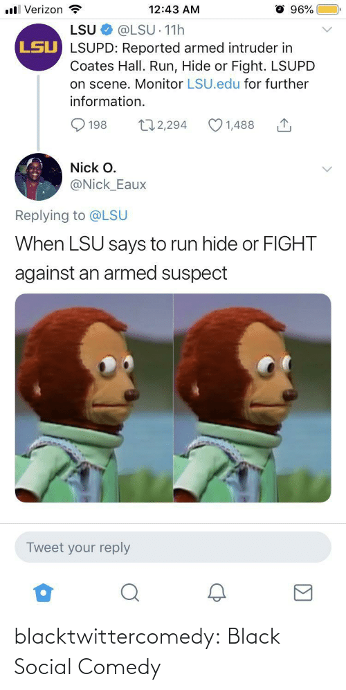 Nick: ll Verizon  96%  12:43 AM  LSU  @LSU 11h  LSU LSUPD: Reported armed intruder in  Coates Hall. Run, Hide or Fight. LSUPD  on scene. Monitor LSU.edu for further  information.  172,294  1,488  198  Nick O.  @Nick_Eaux  Replying to @LSU  When LSU says to run hide or FIGHT  against an armed suspect  Tweet your reply blacktwittercomedy:  Black Social Comedy