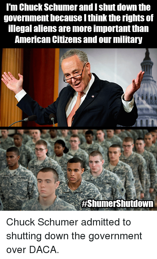 chuck schumer: l'm Chuck Schumer and I shut down the  government because I think the rights of  legal aliens are more important than  American Citizens and our military  Chuck Schumer admitted to shutting down the government over DACA.