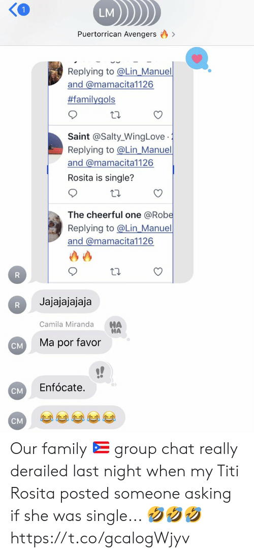 Family, Group Chat, and Memes: LM  Puertorrican Avengers  Replying to @Lin_Manuel  and @mamacita1126  #familygols  Saint @Salty_WingLove  Replying to@Lin_Manuel  and @mamacita1126  .  Rosita is single?  The cheerful one @Robe  Replying to@Lin_Manuel  and @mamacita1126  R  Jajajajajaja  R  HA  HA  Camila Miranda  Ma por favor  CM  Enfócate.  CM  CM Our family 🇵🇷 group chat really derailed last night when my Titi Rosita posted someone asking if she was single...  🤣🤣🤣 https://t.co/gcalogWjyv
