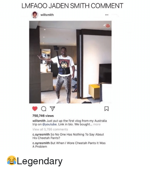 jaden smith: LMFAOO JADEN SMITH COMMENT  willsmith  750,746 views  willsmith Just put up the first vlog from my Australia  trip on @youtube. Link in bio. We bought....more  View all 5,786 comments  c.syresmith So No One Has Nothing To Say About  His Cheetah Pants?  c.syresmith But When I Wore Cheetah Pants It Was  A Problem 😂Legendary