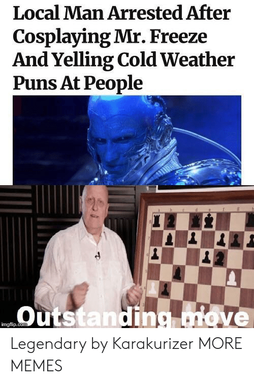 Dank, Memes, and Puns: Local Man Arrested After  Cosplaying Mr. Freeze  And Yelling Cold Weather  Puns At People  Outstanding ve  imgflip.co Legendary by Karakurizer MORE MEMES