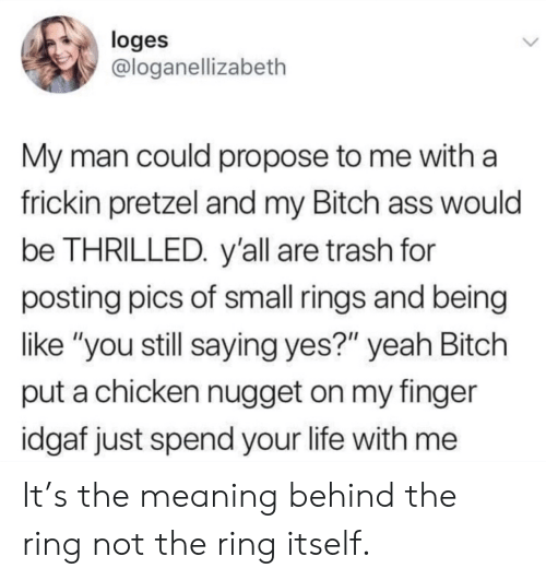 """rings: loges  @loganellizabeth  My man could propose to me with a  frickin pretzel and my Bitch ass would  be THRILLED. y'all are trash for  posting pics of small rings and being  like """"you still saying yes?"""" yeah Bitch  put a chicken nugget on my finger  idgaf just spend your life with me It's the meaning behind the ring not the ring itself."""