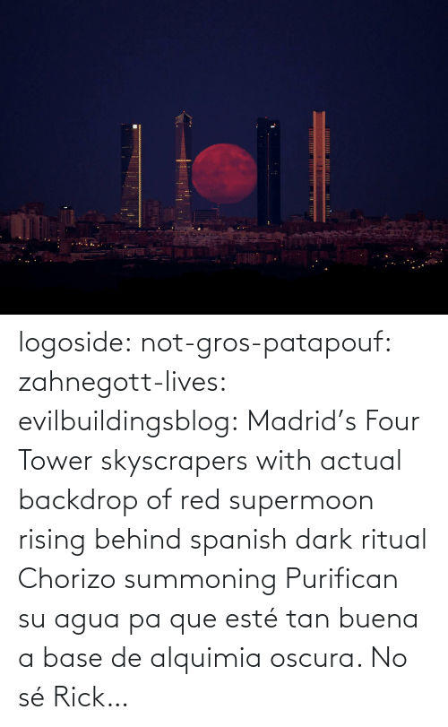 tower: logoside: not-gros-patapouf:  zahnegott-lives:  evilbuildingsblog:  Madrid's Four Tower skyscrapers with actual backdrop of red supermoon rising behind   spanish dark ritual  Chorizo summoning    Purifican su agua pa que esté tan buena a base de alquimia oscura.   No sé Rick…