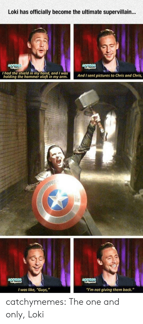 "The Shield: Loki has officially become the ultimate supervillain...  I had the shield in my hand, and I was  holding the hammer aloft in my arm.  And I sent pictures to Chris ond Chris,  I was like, ""Guys,  ""I'm not giving them back."" catchymemes:   The one and only, Loki"