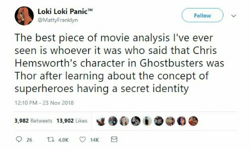I O: Loki Loki Panic*  @MattyFranklyn  Follow  The best piece of movie analysis I've ever  seen is whoever it was who said that Chris  Hemsworth's character in Ghostbusters was  Thor after learning about the concept of  superheroes having a secret identity  12:10 PM 23 Nov 2018  y镬@. į O@钔紧  3,982 Retweets 13,902 Likes  26 K 1  14K