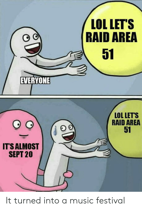 Its Almost: LOL LET'S  RAID AREA  51  EVERYONE  LOL LET'S  RAID AREA  51  IT'S ALMOST  SEPT 20 It turned into a music festival