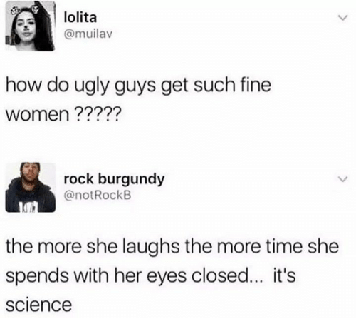 Dank, Ugly, and Lolita: lolita  @muilav  how do ugly guys get such fine  women ?????  rock burgundy  @notRockB  the more she laughs the more time she  spends with her eyes closed... it's  science