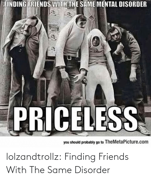 same: lolzandtrollz:  Finding Friends With The Same Disorder