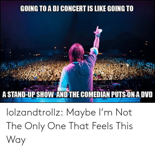 way: lolzandtrollz:  Maybe I'm Not The Only One That Feels This Way