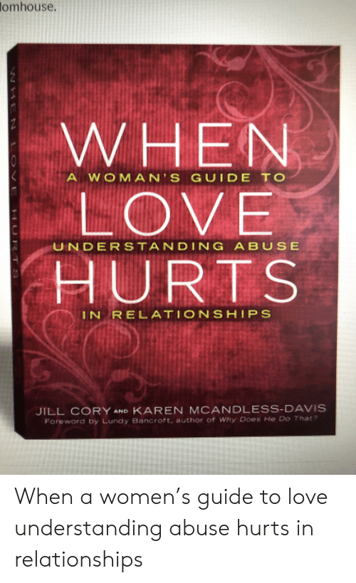 Love, Relationships, and Women: lomhouse.  WHENN  LOVE  HURTS  A W O M A N'S GUIDE TO  UNDERSTANDING A BUS E  IN RELATIONSHIPS  JILL CORY AND KAREN MCANDLESS-DAVIS  Foreword by Lundy Bancroft, author of Why Does He Do That? When a women's guide to love understanding abuse hurts in relationships