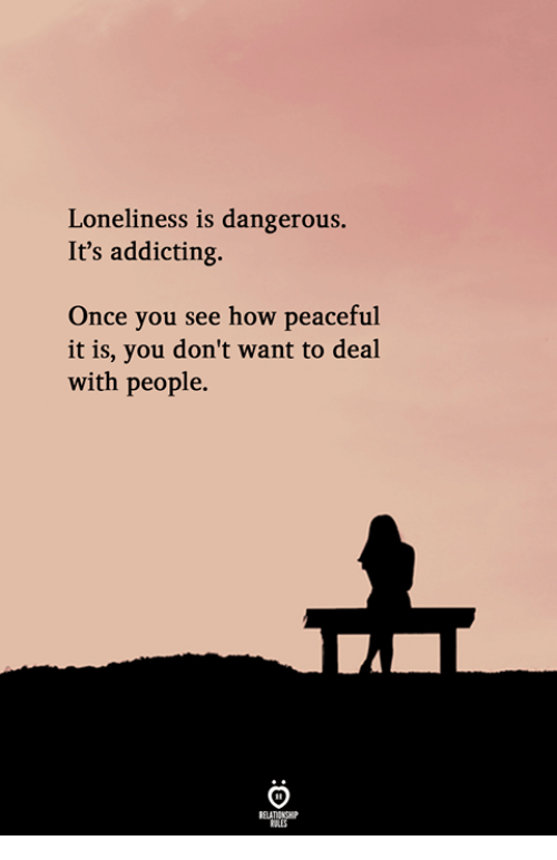 Loneliness, How, and Once: Loneliness is dangerous.  It's addicting.  Once you see how peaceful  it is, you don't want to deal  with people.