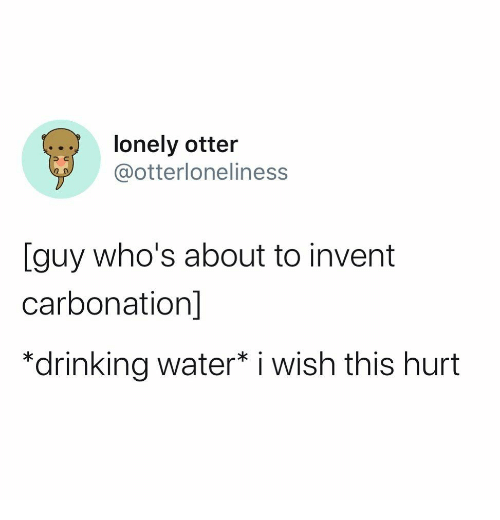 Drinking, Water, and Otter: lonely otter  @otterloneliness  [guy who's about to invent  carbonation]  *drinking water* i wish this hurt