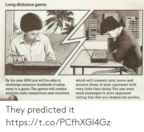 The Games: Long distance game  By the year 2000 you will be able to  challenge someone hundreds of miles  away to a game. The games will contain  miniture radio transmitters and receivers  which will transmit your move and  receive those of your opponent with  very little time delay. You can even  send messages to your opponent  telling him that you fucked his mother. They predicted it https://t.co/PCfhXGI4Gz
