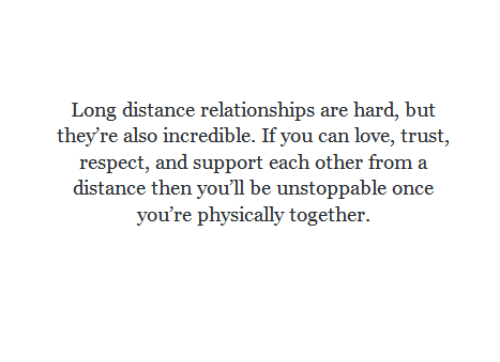 Love, Relationships, and Respect: Long distance relationships are hard, but  they're also incredible. If you can love, trust,  respect, and support each other from a  distance then you'll be unstoppable once  you're physically together.