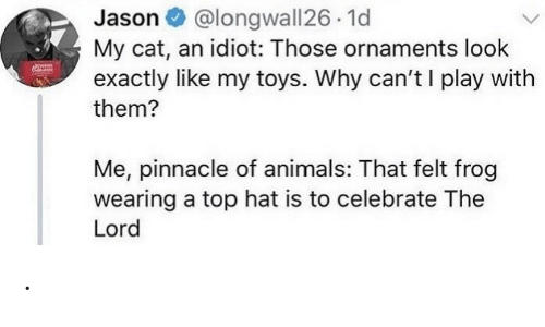 Idiot: @longwall26 1d  My cat, an idiot: Those ornaments look  exactly like my toys. Why can't I play with  Jason O  them?  Me, pinnacle of animals: That felt frog  wearing a top hat is to celebrate The  Lord .