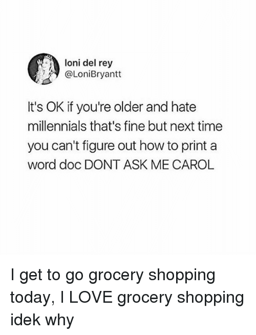 Carole: loni del rey  @LoniBryantt  It's OK if you're older and hate  millennials that's fine but next time  you can't figure out how to print a  word doc DONT ASK ME CAROL I get to go grocery shopping today, I LOVE grocery shopping idek why