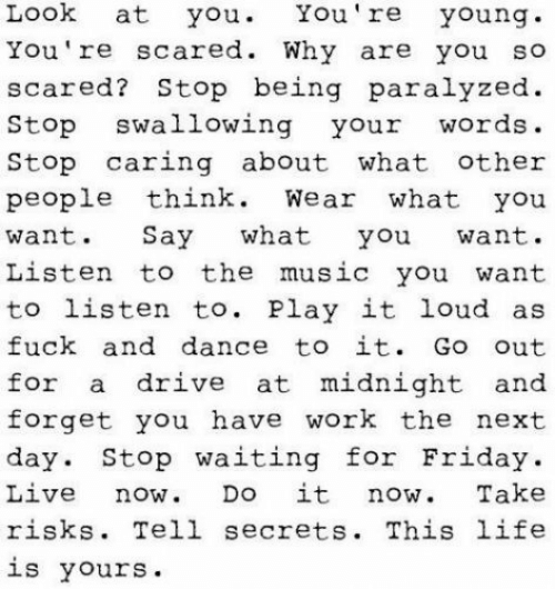 Friday, Life, and Music: Look at you You're young  You 're scared. Why are you so  scared? Stop being paralyzed  Stop swallowing your words.  Stop caring about what other  people think Wear what you  want. Say what you want.  Listen to the music you want  to listen to. Play it loud as  fuck and dance to it. Go out  for a drive at midnight and  forget you have work the next  day. Stop waiting for Friday.  Live now Do it now Take  risks. Tell secrets. This life  is yours