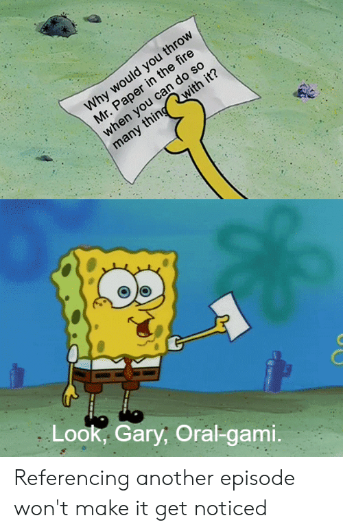 SpongeBob, Another, and Make: Look, Gary, Oral-gami. Referencing another episode won't make it get noticed
