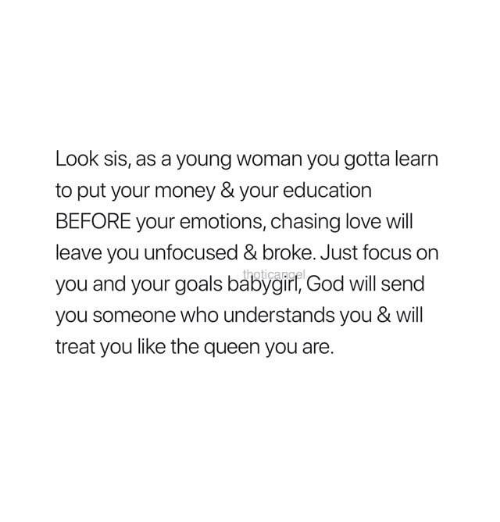 Goals, God, and Love: Look sis, as a young woman you gotta learn  to put your money & your education  BEFORE your emotions, chasing love will  leave you unfocused& broke. Just focus on  you and your goals babygir, God will send  you someone who understands you & will  treat you like the queen you are.
