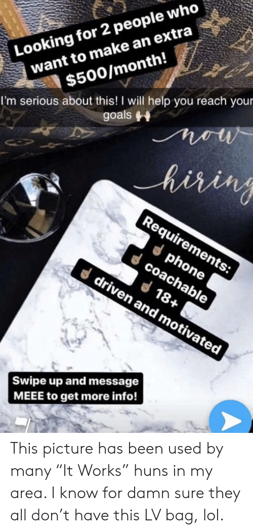 "Goals, Lol, and Phone: Looking for 2 people who  want to make an extra  $500/month!  I'm serious about this! I will help you reach your  goals  now  hiring  Requirements:  phone  coachable  18+  driven and motivated  Swipe up and message  MEEE to get more info! This picture has been used by many ""It Works"" huns in my area. I know for damn sure they all don't have this LV bag, lol."