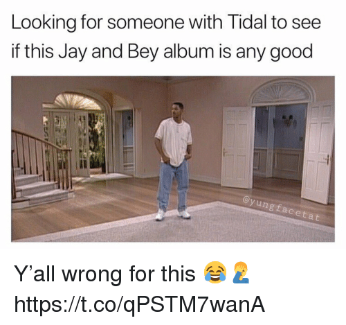 bey: Looking for someone with Tidal to see  if this Jay and Bey album is any good  Il  ngfaceta Y'all wrong for this 😂🤦♂️ https://t.co/qPSTM7wanA