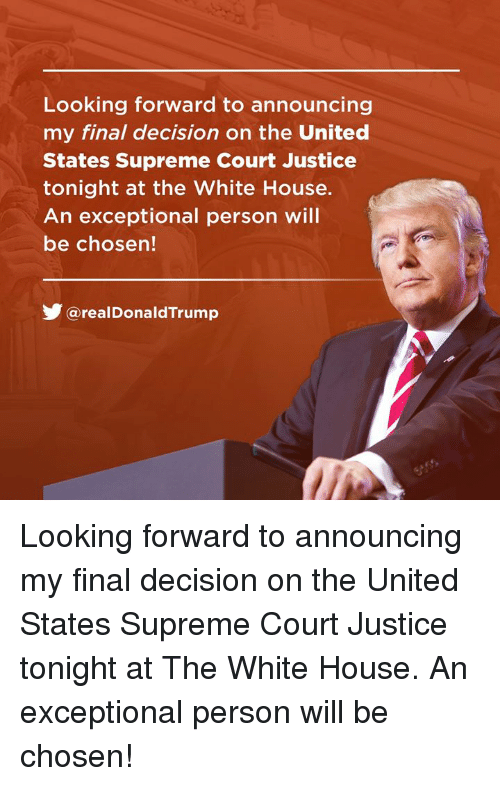 Supreme, White House, and Supreme Court: Looking forward to announcing  my final decision on the United  States Supreme Court Justice  tonight at the White House.  An exceptional person will  be chosen!  涉@real DonaldTrump Looking forward to announcing my final decision on the United States Supreme Court Justice tonight at The White House. An exceptional person will be chosen!