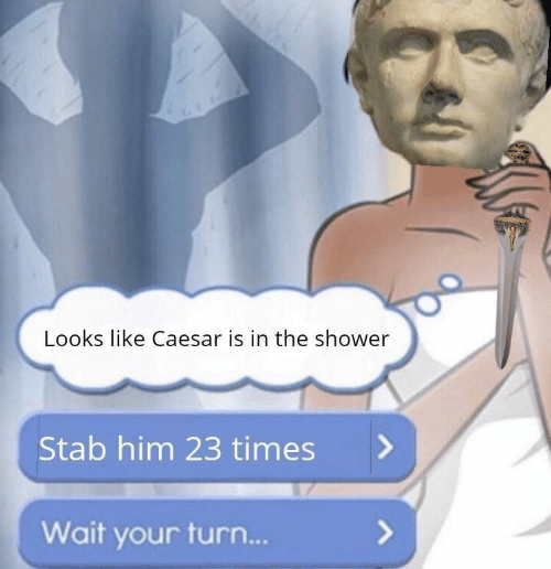 Shower, Him, and Caesar: Looks like Caesar is in the shower  Stab him 23 times>  Wait your turn...