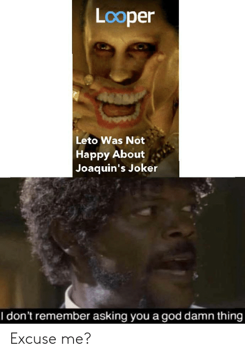 God, Joker, and Happy: Looper  Leto Was Not  Happy About  Joaquin's Joker  I don't remember asking you a god damn thing Excuse me?