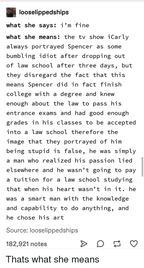 College, iCarly, and School: looselippedships  what she savs: i'm fine  what she means: the tv show iCarly  always portrayed Spencer as some  bumbling idiot after dropping out  of Law school after three days, but  they disregard the fact that this  means Spencer did in fact finish  college with a degree and knew  enough about the law to pass his  entrance exams and had good enough  grades in his classes to be accepted  into a law school therefore the  image that they portrayed of him  being stupid is false, he was simply  a man who realized his passion Lied  elsewhere and he wasn't going to pay  a tuition for a law school studying  that when his heart wasn't in it. he  was a smart man with the knowledge  and capability to do anything, and  he chose his art  Source: looselippedships  182,921 notes Thats what she means