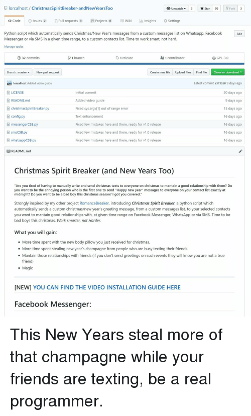 """Bad, Bad Boys, and Christmas: lorcalhost/ ChristmasSpiritBreaker-andNewYears Too  OUnwatch3  Star 70  Fork 3  > Code  ①Issues 2  n Pull requests o  뻔Projects 0  EE}Wiki  lliinsights  *Settings  Python script which automatically sends Christmas/New Year's messages from a custom messages list on Whatsapp, Facebook  Messenger or via SMS in a given time range, to a custom contacts list. Time to work smart, not hard  Manage topics  Edit  ⓡ 32 commits  1 branch  1 release  1 contributor  GPL-3.0  Branch: master ▼  New pull request  Create new fileUpload filesFind file  Clone or download  Latest commit e3732de 9 days ago  20 days ago  9 days ago  15 days ago  16 days ago  16 days ago  16 days ago  16 days ago  lorcalhost Added video guide  LICENSE  E README.md  Initial commit  Added video guide  Fixed sys.argv[1] out of range error  Text enhancement  Fixed few mistakes here and there, ready for v1.0 release  Fixed few mistakes here and there, ready for v1.0 release  Fixed few mistakes here and there, ready for v1.0 release  christmasSpiritBreaker.py  目config.py  自messengerCSB.py  smsCSB.py  [-] whatsappCSB.ру  目目README.md  Christmas Spirit Breaker (and New Years Too)  """"Are you tired of having to manually write and send christmas texts to everyone on christmas to mantain a good relationship with them? Do  you want to be the annoying person who is the first one to send """"Happy new year"""" messages to everyone on your contact list exactly at  midnight? Do you want to be a bad boy this christmas season? I got you covered.""""  Strongly inspired by my other project RomanceBreaker, introducing Christmas Spirit Breaker, a python script which  automatically sends a custom christmas/new year's greeting message, from a custom messages list, to your selected contacts  you want to mantain good relationships with, at given time range on Facebook Messenger, WhatsApp or via SMS. Time to be  bad boys this christmas. Work smarter, not Harder  What you will gain:  e More time spent with the new b"""