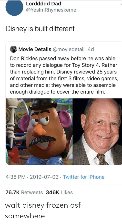 Toy Story: Lorddddd Dad  @YesImRhymeskeme  Disney is built different  Movie Details @moviedetail 4d  Don Rickles passed away before he was able  to record any dialogue for Toy Story 4. Rather  than replacing him, Disney reviewed 25 years  of material from the first 3 films, video games,  and other media; they were able to assemble  enough dialogue to cover the entire film.  4:38 PM 2019-07-03 Twitter for iPhone  76.7K Retweets 346K Likes walt disney frozen asf somewhere