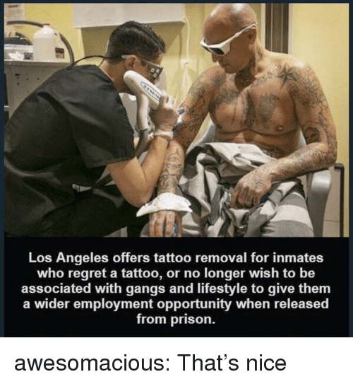 Regret, Tumblr, and Prison: Los Angeles offers tattoo removal for inmates  who regret a tattoo, or no longer wish to be  associated with gangs and lifestyle to give them  a wider employment opportunity when released  from prison. awesomacious:  That's nice