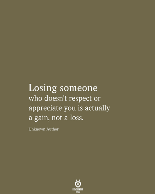 Respect, Appreciate, and Who: Losing someone  who doesn't respect or  appreciate you is actually  a gain, not a loss.  Unknown Author  RELATIONSHIP  RULES