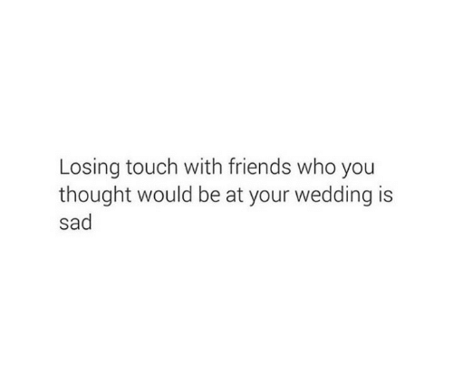 Friends, Wedding, and Sad: Losing touch with friends who you  thought would be at your wedding is  sad
