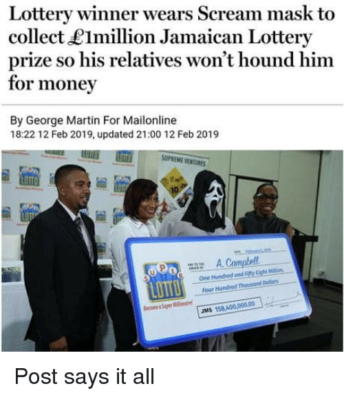 hound: Lottery winner wears Scream mask to  collect LImillion Jamaican Lottery  prize so his relatives won't hound him  for money  By George Martin For Mailonline  18:22 12 Feb 2019, updated 21:00 12 Feb 2019  SUPREME VENTURES  uPo A Campbell  One Hundred and Fefty Lighs Mlon  Four Hundred Thousond Dolrs  JMS 158,400,0000 Post says it all