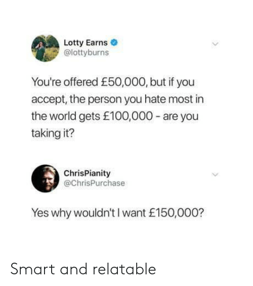 World, Relatable, and Yes: Lotty Earns  @lottyburns  You're offered £50,000, but if you  accept, the person you hate most in  the world gets £100,000-are you  taking it?  ChrisPianity  @ChrisPurchase  Yes why wouldn't I want £150,000? Smart and relatable