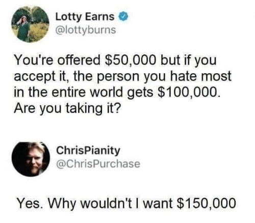 World, Yes, and Why: Lotty Earns  @lottyburns  You're offered $50,000 but if you  accept it, the person you hate most  in the entire world gets $100,000.  Are you taking it?  ChrisPianity  @ChrisPurchase  Yes. Why wouldn't I want $150,000