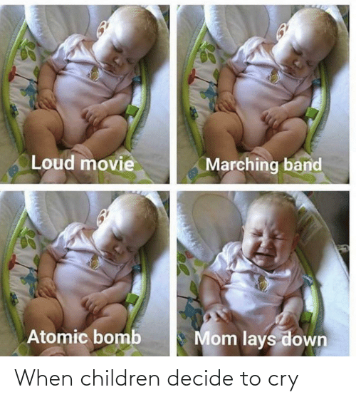 Movie: Loud movie  Marching band  Mom lays down  Atomic bomb When children decide to cry